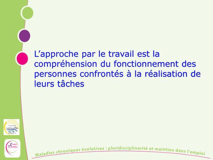 L'approche par le travail est la compréhension du fonctionnement des personnes confrontés à la ...