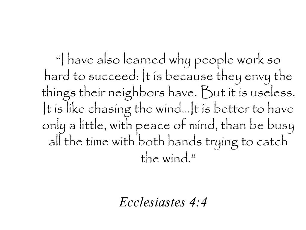 """""""I have also learned why people work so hard to succeed: It is because they envy the things their neighbors have. But it is useless. It is like chasing the wind…It is better to have only a little, with peace of mind, than be busy all the time with both hands trying to catch the wind."""""""