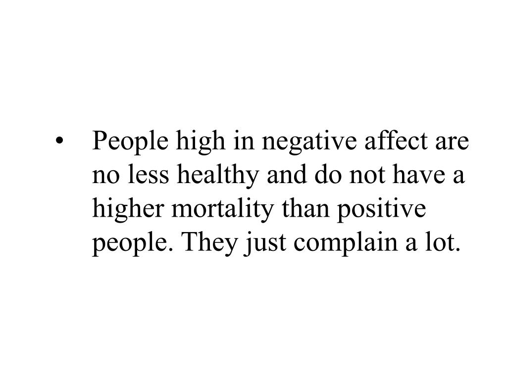 People high in negative affect are no less healthy and do not have a higher mortality than positive people. They just complain a lot.