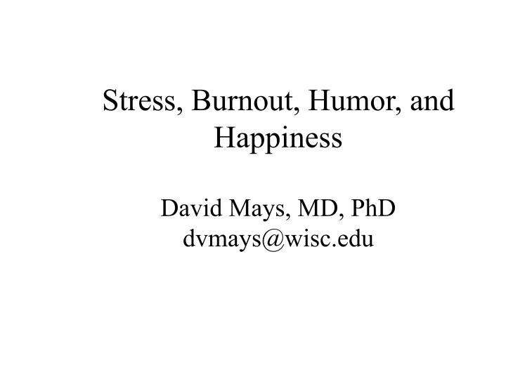 Stress burnout humor and happiness david mays md phd dvmays@wisc edu