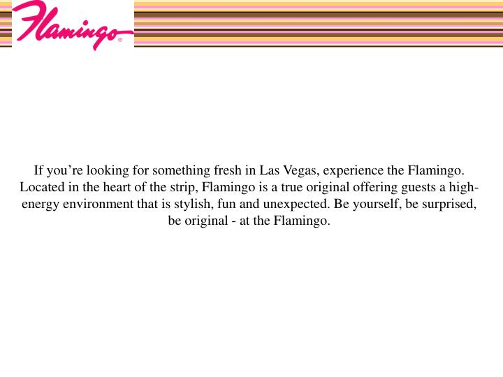 If you're looking for something fresh in Las Vegas, experience the Flamingo. Located in the heart ...