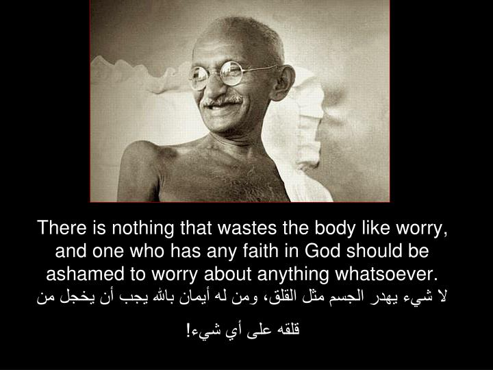 There is nothing that wastes the body like worry, and one who has any faith in God should be ashamed to worry about anything whatsoever.
