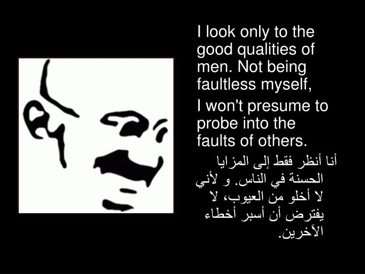 I look only to the good qualities of men. Not being faultless myself,