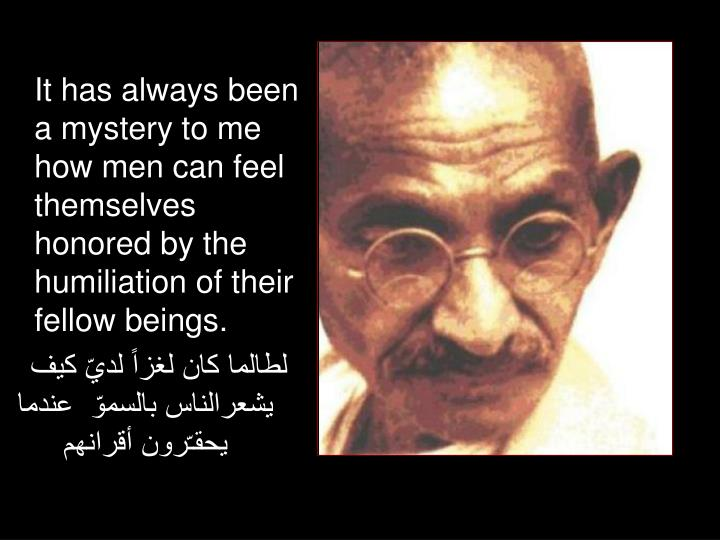 It has always been a mystery to me how men can feel themselves honored by the humiliation of their fellow beings.