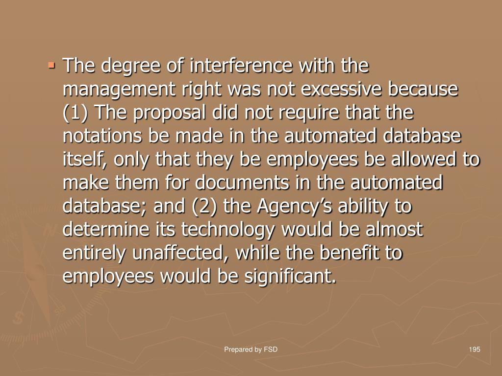 The degree of interference with the management right was not excessive because (1) The proposal did not require that the notations be made in the automated database itself, only that they be employees be allowed to make them for documents in the automated database; and (2) the Agency's ability to determine its technology would be almost entirely unaffected, while the benefit to employees would be significant.