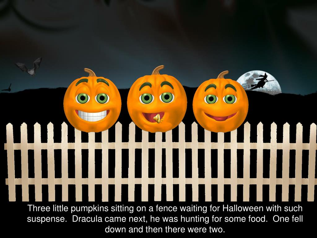 Three little pumpkins sitting on a fence waiting for Halloween with such suspense.  Dracula came next, he was hunting for some food.  One fell down and then there were two.