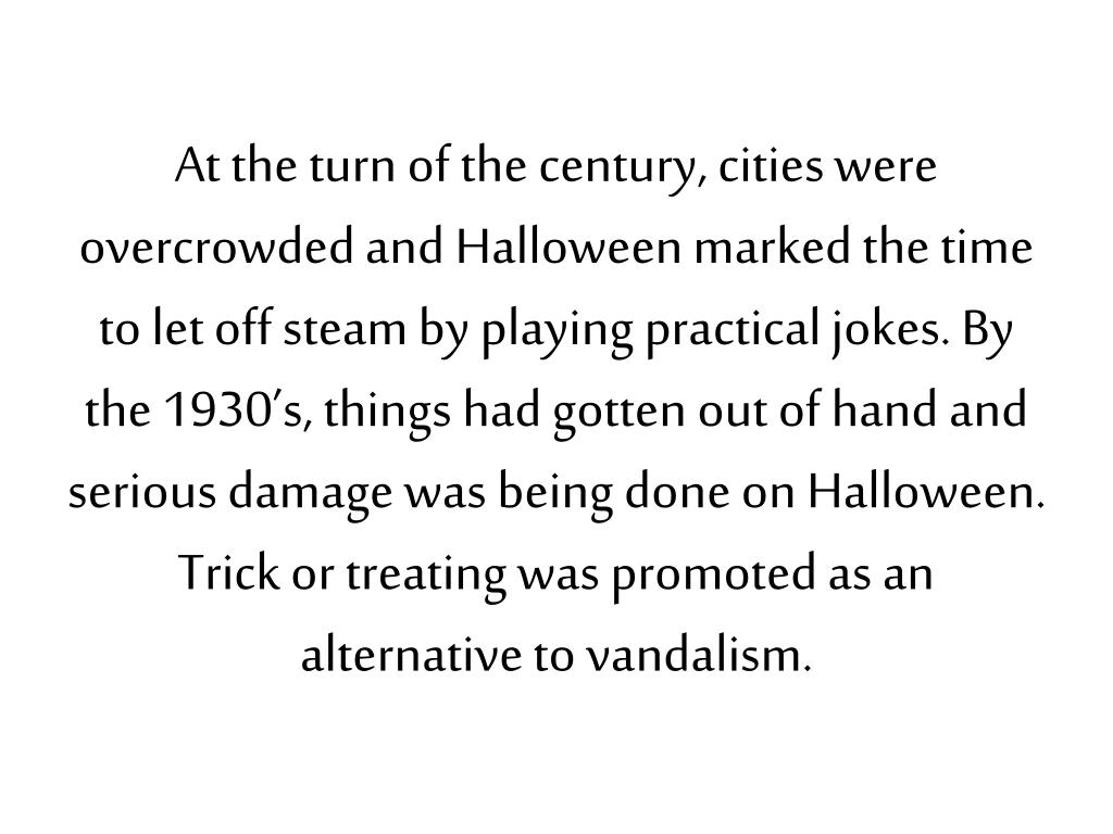 At the turn of the century, cities were overcrowded and Halloween marked the time to let off steam by playing practical jokes. By the 1930's, things had gotten out of hand and serious damage was being done on Halloween. Trick or treating was promoted as an alternative to vandalism.