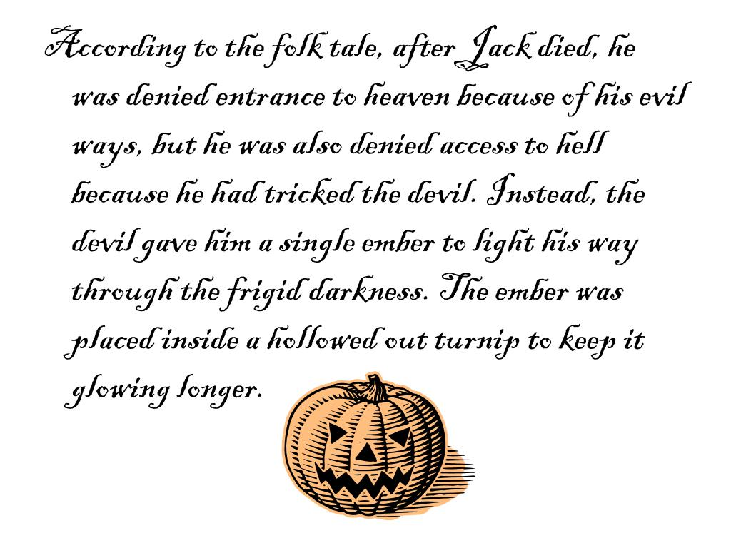 According to the folk tale, after Jack died, he was denied entrance to heaven because of his evil ways, but he was also denied access to hell because he had tricked the devil. Instead, the devil gave him a single ember to light his way through the frigid darkness. The ember was  placed inside a hollowed out turnip to keep it glowing longer.