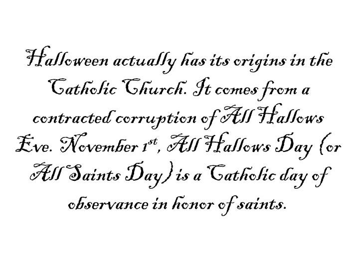 Halloween actually has its origins in the Catholic Church. It comes from a contracted corruption of ...