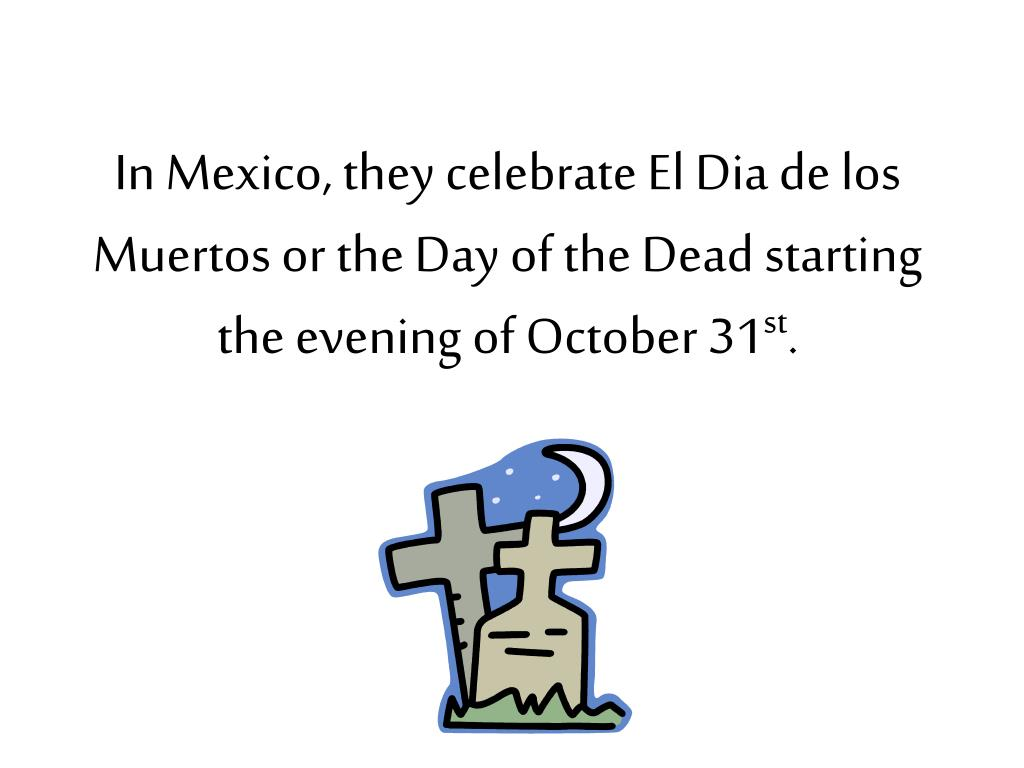 In Mexico, they celebrate El Dia de los Muertos or the Day of the Dead starting the evening of October 31