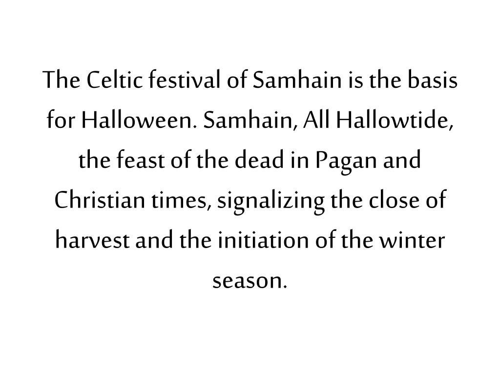 The Celtic festival of Samhain is the basis for Halloween. Samhain, All Hallowtide, the feast of the dead in Pagan and Christian times, signalizing the close of harvest and the initiation of the winter season.