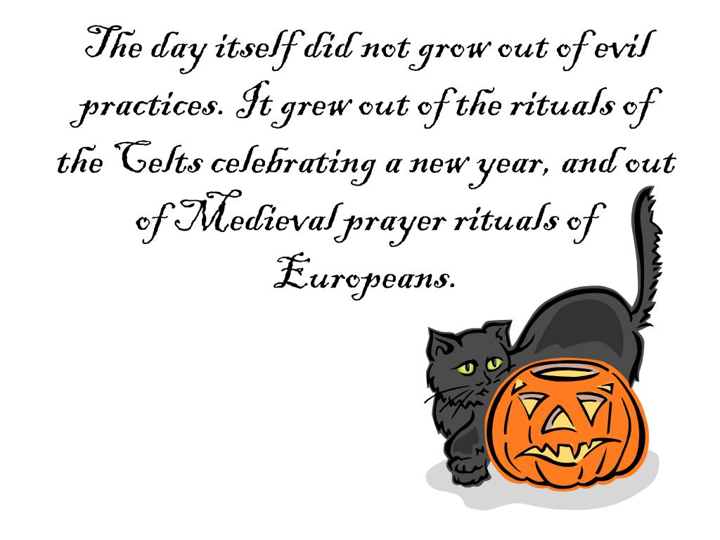 The day itself did not grow out of evil practices. It grew out of the rituals of the Celts celebrating a new year, and out of Medieval prayer rituals of Europeans.