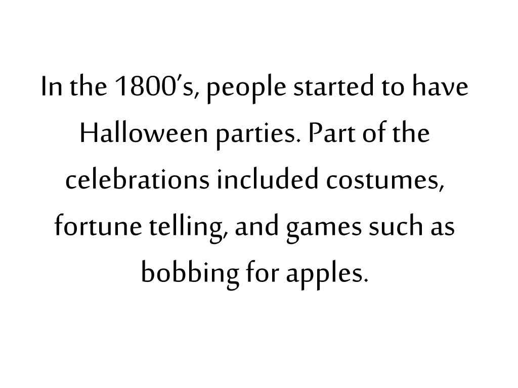 In the 1800's, people started to have Halloween parties. Part of the celebrations included costumes, fortune telling, and games such as bobbing for apples.