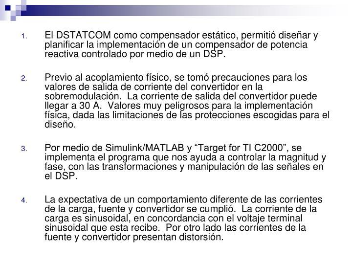 El DSTATCOM como compensador estático, permitió diseñar y planificar la implementación de un compensador de potencia reactiva controlado por medio de un DSP.
