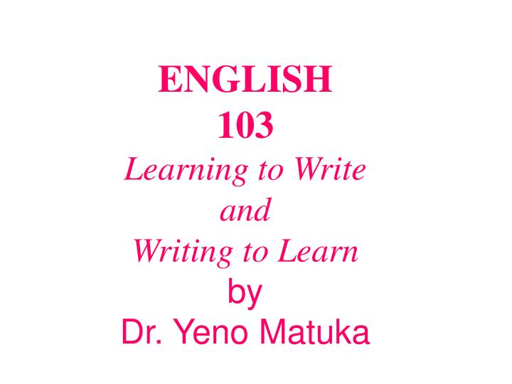 English 103 learning to write and writing to learn by dr yeno matuka