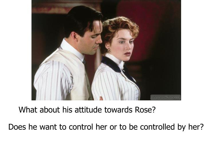 What about his attitude towards Rose?