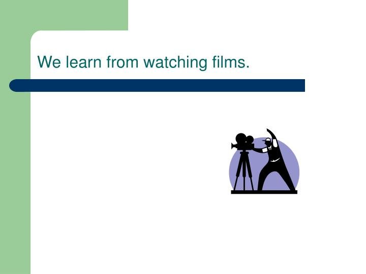 We learn from watching films.