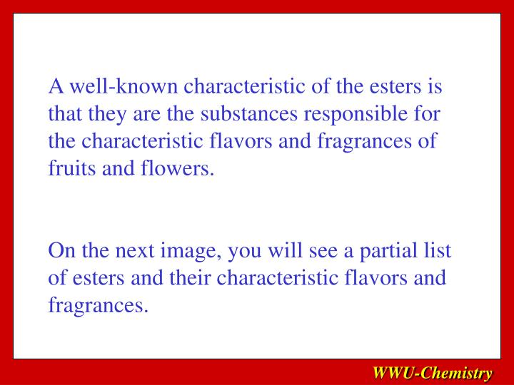 A well-known characteristic of the esters is that they are the substances responsible for the characteristic flavors and fragrances of fruits and flowers.