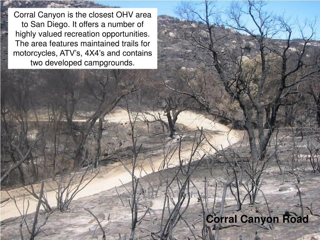 Corral Canyon is the closest OHV area to San Diego. It offers a number of highly valued recreation opportunities. The area features maintained trails for motorcycles, ATV's, 4X4's and contains two developed campgrounds.