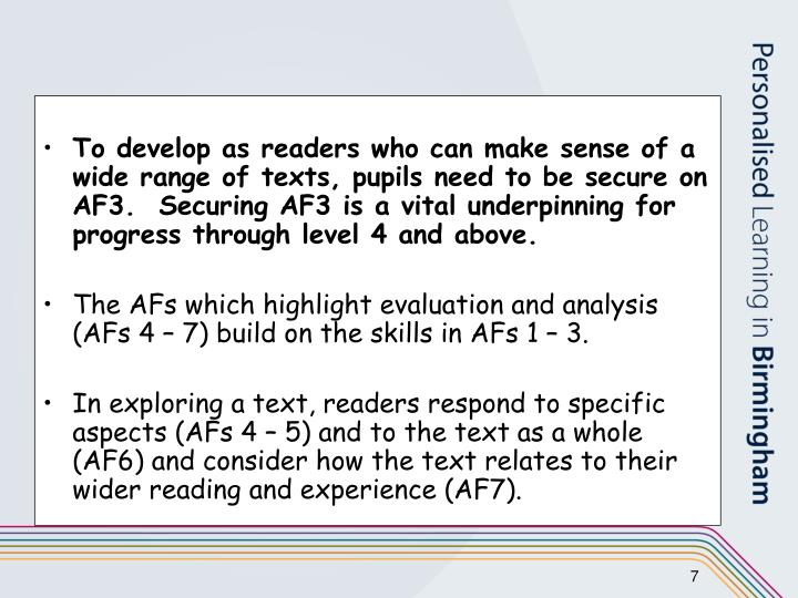 To develop as readers who can make sense of a wide range of texts, pupils need to be secure on AF3.  Securing AF3 is a vital underpinning for progress through level 4 and above.