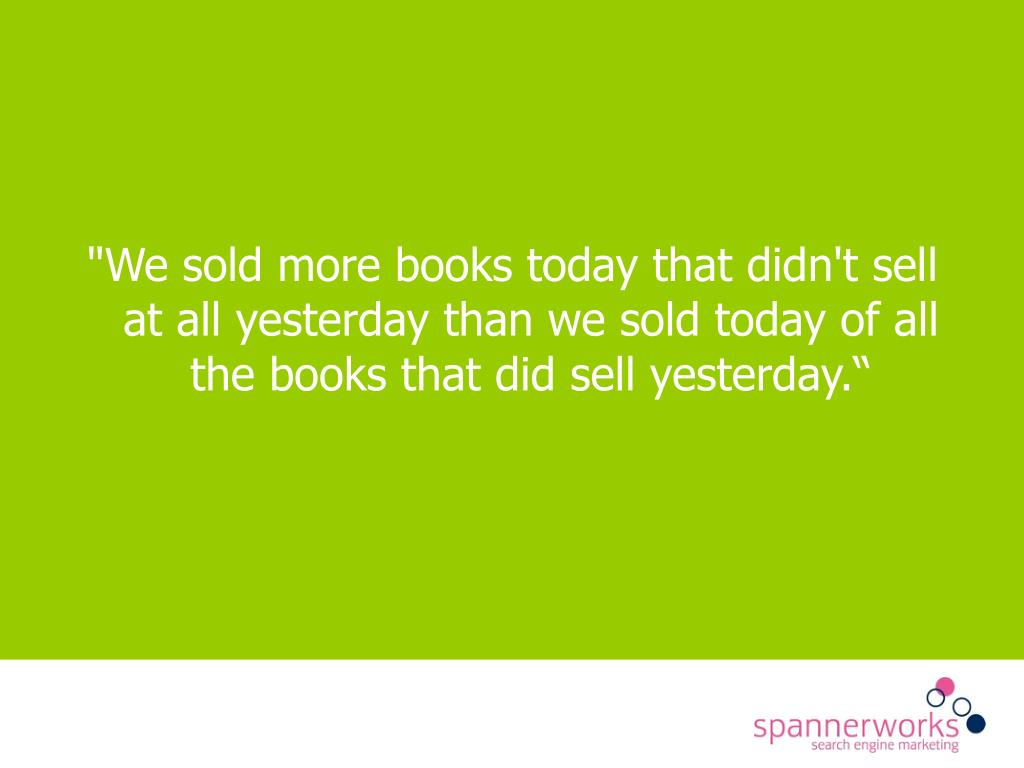 """We sold more books today that didn't sell at all yesterday than we sold today of all the books that did sell yesterday."""