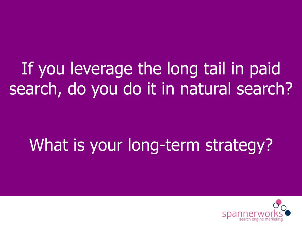 If you leverage the long tail in paid search, do you do it in natural search?