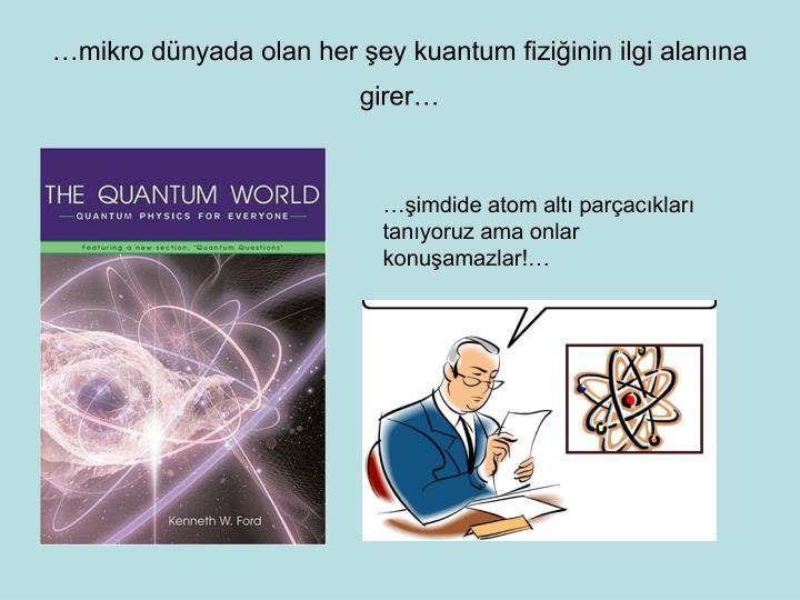 …mikro dünyada olan her şey kuantum fiziğinin ilgi alanına girer…