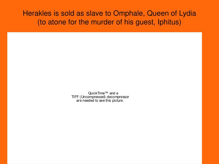 Herakles is sold as slave to Omphale, Queen of Lydia (to atone for the murder of his guest, Iphitus)