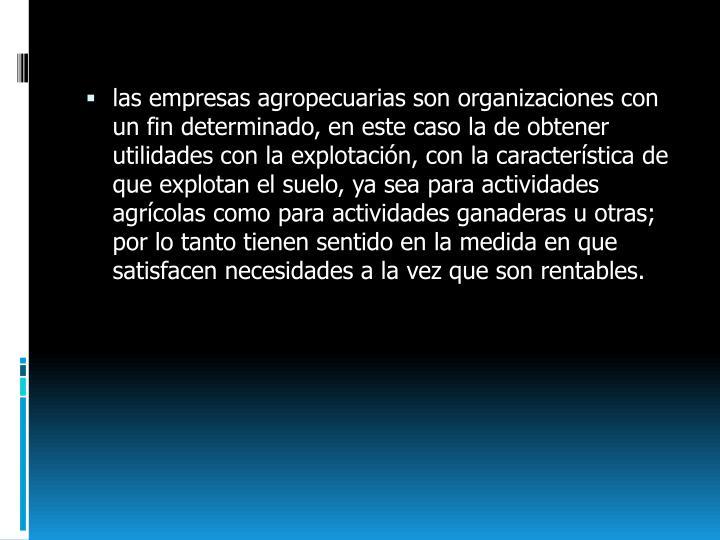 Las empresas agropecuarias son organizaciones con un fin determinado, en este caso la de obtener uti...