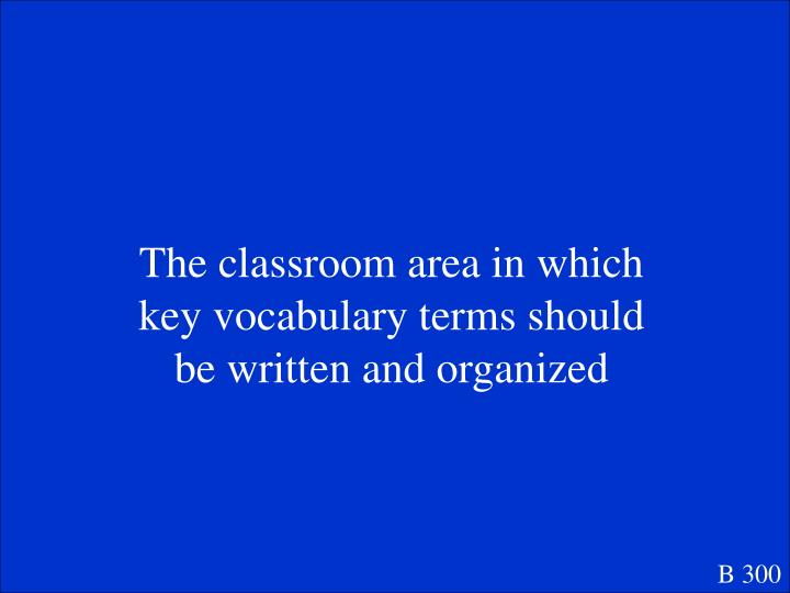 The classroom area in which key vocabulary terms should be written and organized