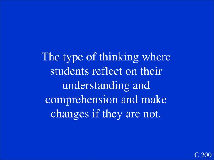 The type of thinking where students reflect on their understanding and comprehension and make changes if they are not.