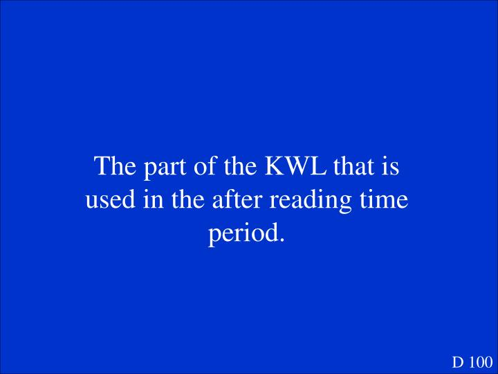 The part of the KWL that is used in the after reading time period.