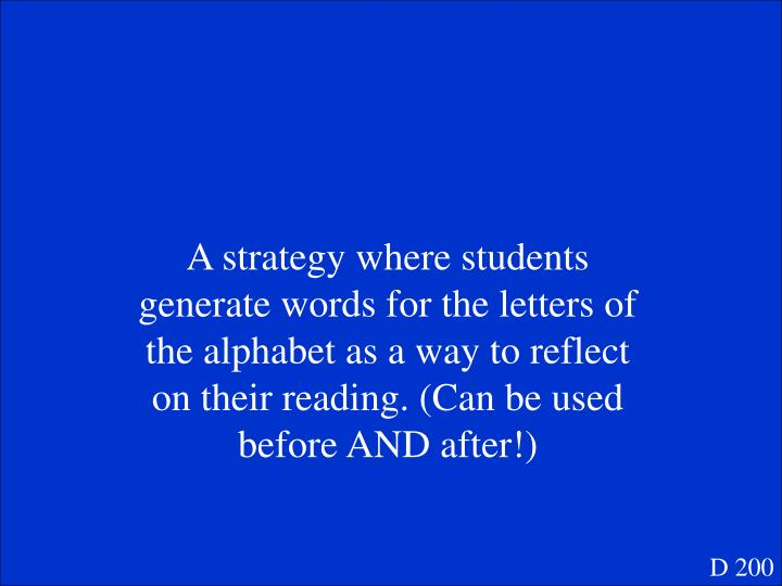 A strategy where students generate words for the letters of the alphabet as a way to reflect on their reading. (Can be used before AND after!)