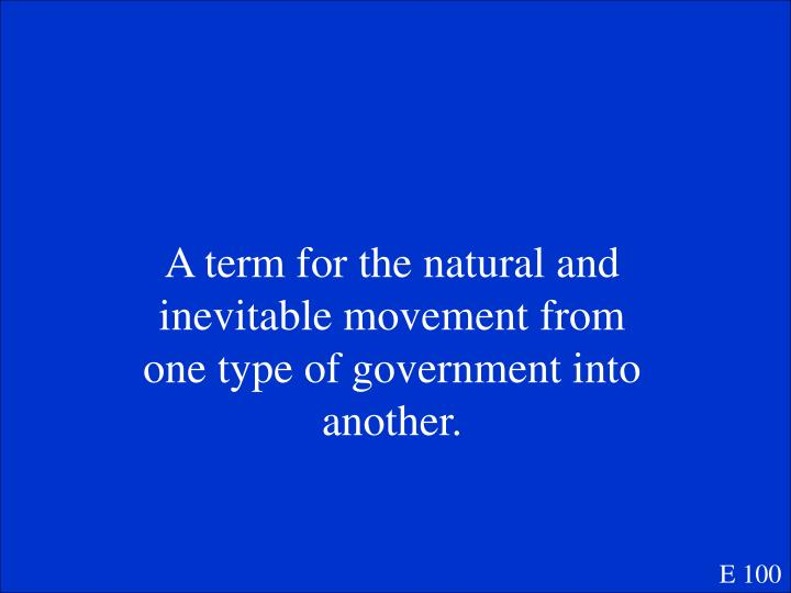 A term for the natural and inevitable movement from one type of government into another.