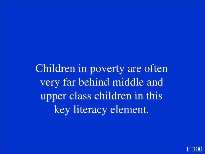 Children in poverty are often very far behind middle and upper class children in this key literacy element.