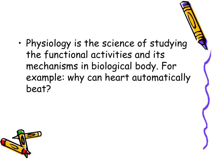 Physiology is the science of studying the functional activities and its mechanisms in biological bod...