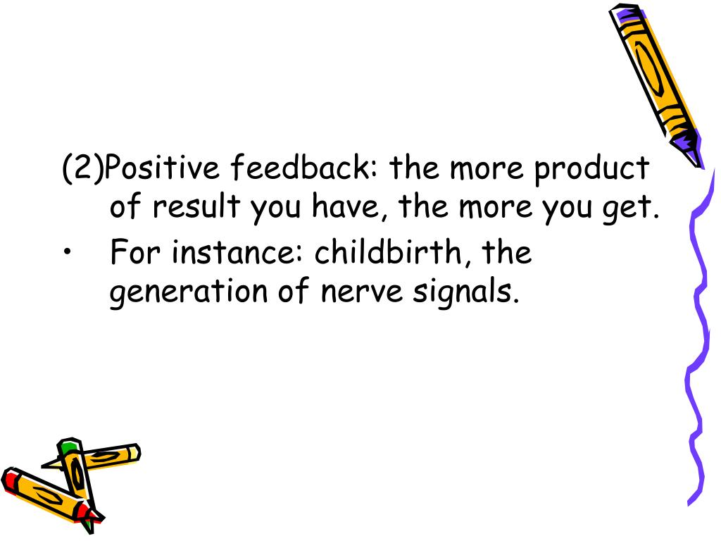 (2)Positive feedback: the more product of result you have, the more you get.