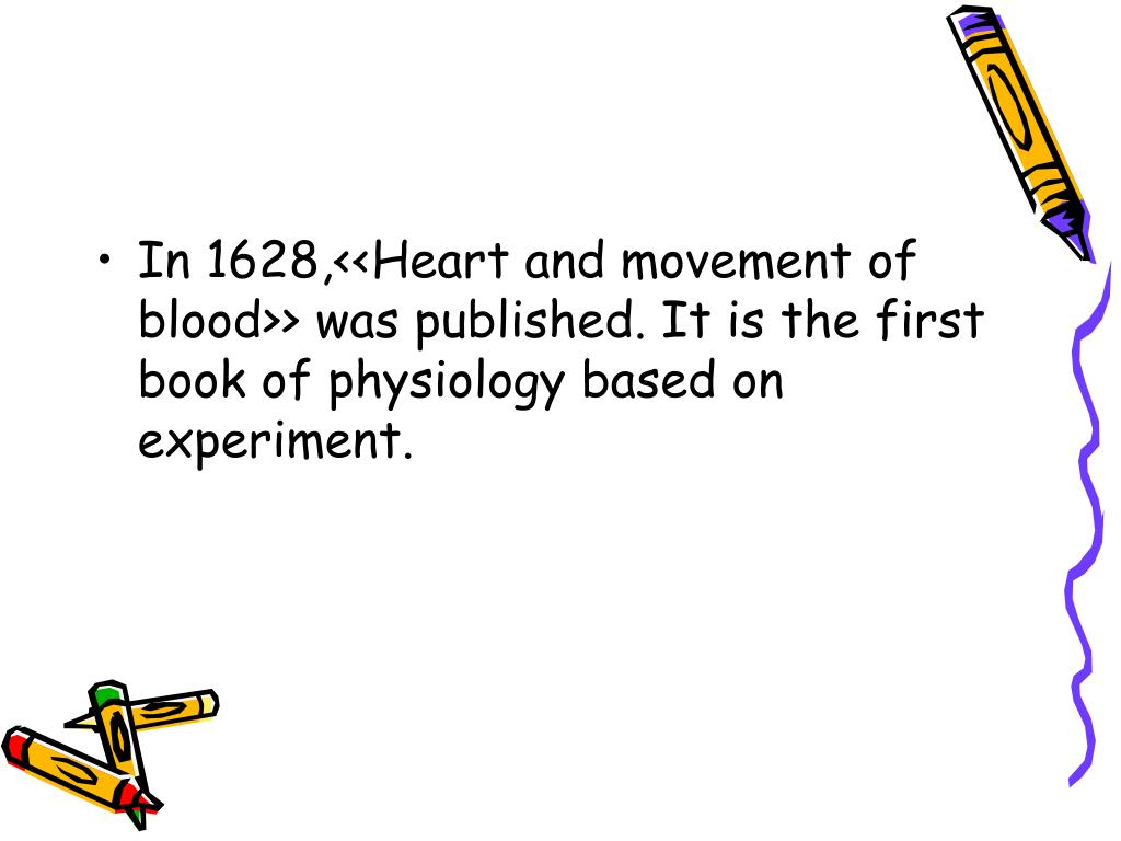 In 1628,<<Heart and movement of blood>> was published. It is the first book of physiology based on experiment.