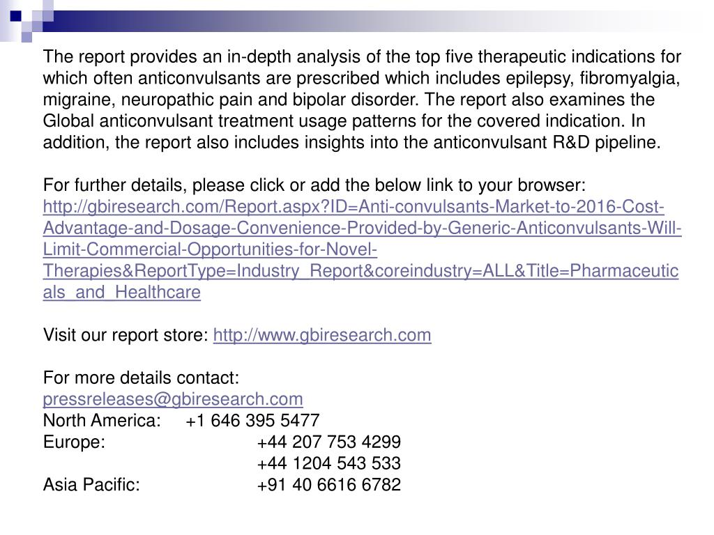 The report provides an in-depth analysis of the top five therapeutic indications for which often anticonvulsants are prescribed which includes epilepsy, fibromyalgia, migraine, neuropathic pain and bipolar disorder. The report also examines the Global anticonvulsant treatment usage patterns for the covered indication. In addition, the report also includes insights into the anticonvulsant R&D pipeline.