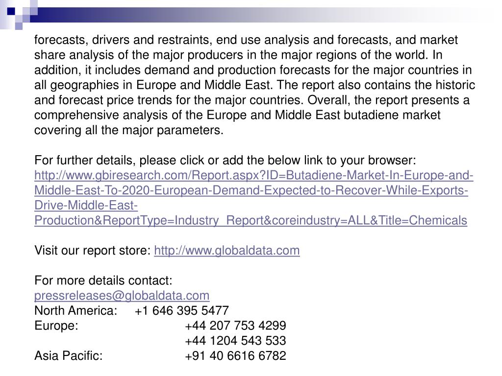 forecasts, drivers and restraints, end use analysis and forecasts, and market share analysis of the major producers in the major regions of the world. In addition, it includes demand and production forecasts for the major countries in all geographies in Europe and Middle East. The report also contains the historic and forecast price trends for the major countries. Overall, the report presents a comprehensive analysis of the Europe and Middle East butadiene market covering all the major parameters.