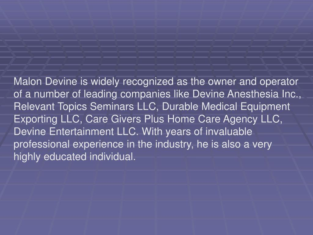 Malon Devine is widely recognized as the owner and operator of a number of leading companies like Devine Anesthesia Inc., Relevant Topics Seminars LLC, Durable Medical Equipment Exporting LLC, Care Givers Plus Home Care Agency LLC, Devine Entertainment LLC. With years of invaluable professional experience in the industry, he is also a very highly educated individual.