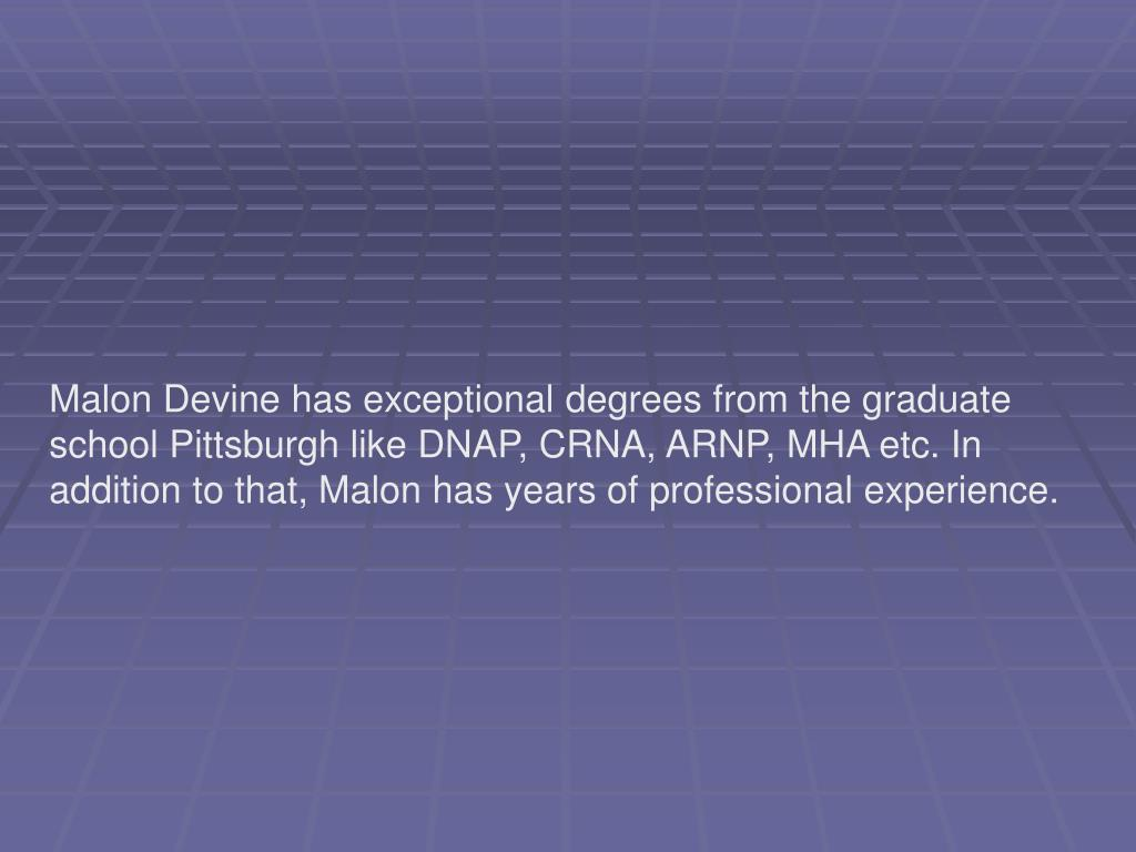 Malon Devine has exceptional degrees from the graduate school Pittsburgh like DNAP, CRNA, ARNP, MHA etc. In addition to that, Malon has years of professional experience.