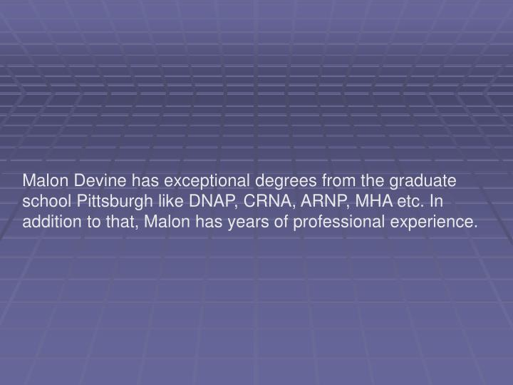 Malon Devine has exceptional degrees from the graduate school Pittsburgh like DNAP, CRNA, ARNP, MHA ...