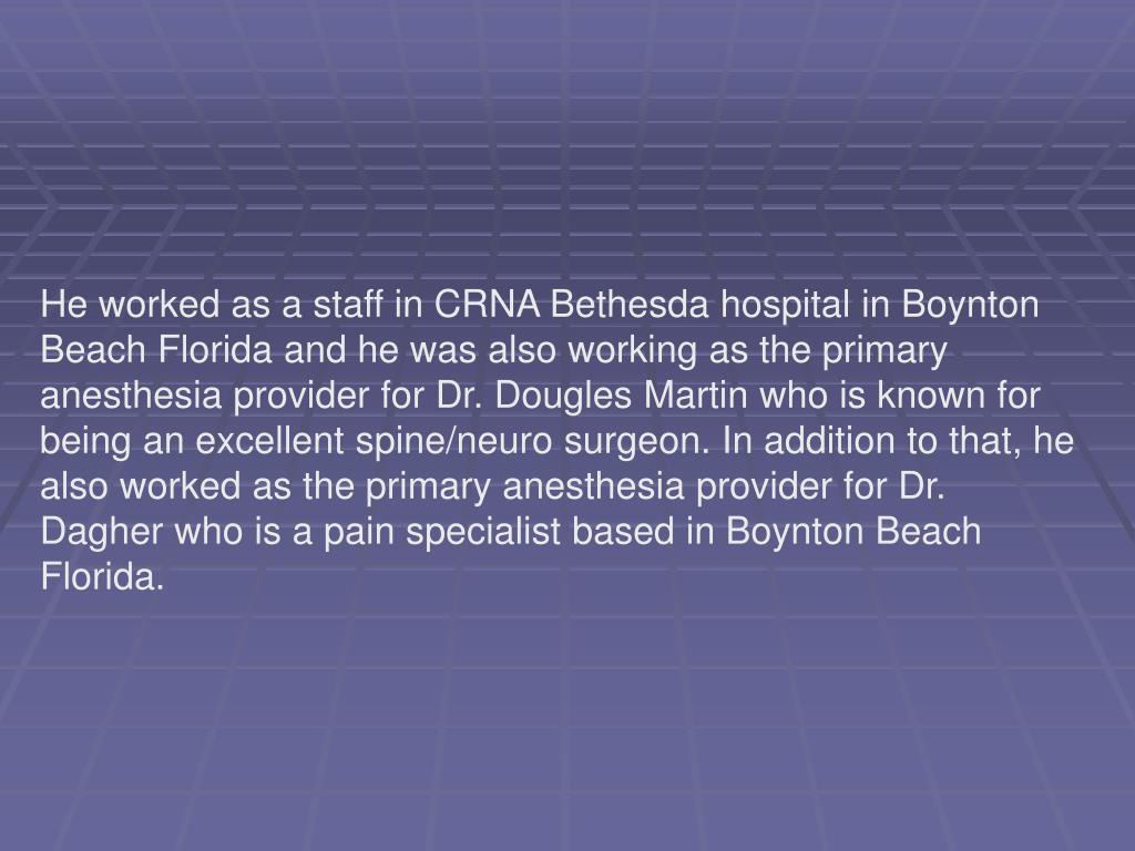 He worked as a staff in CRNA Bethesda hospital in Boynton Beach Florida and he was also working as the primary anesthesia provider for Dr. Dougles Martin who is known for being an excellent spine/neuro surgeon. In addition to that, he also worked as the primary anesthesia provider for Dr. Dagher who is a pain specialist based in Boynton Beach Florida.