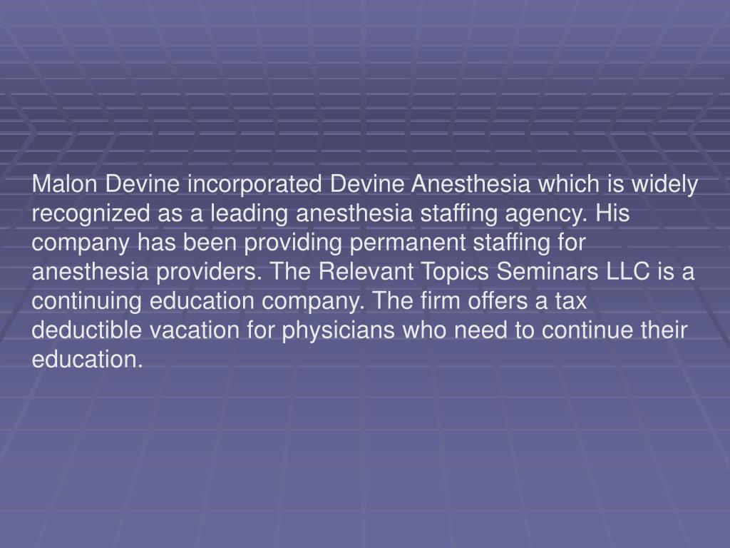 Malon Devine incorporated Devine Anesthesia which is widely recognized as a leading anesthesia staffing agency. His company has been providing permanent staffing for anesthesia providers. The Relevant Topics Seminars LLC is a continuing education company. The firm offers a tax deductible vacation for physicians who need to continue their education.