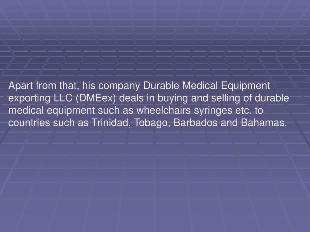 Apart from that, his company Durable Medical Equipment exporting LLC (DMEex) deals in buying and selling of durable medical equipment such as wheelchairs syringes etc. to countries such as Trinidad, Tobago, Barbados and Bahamas.