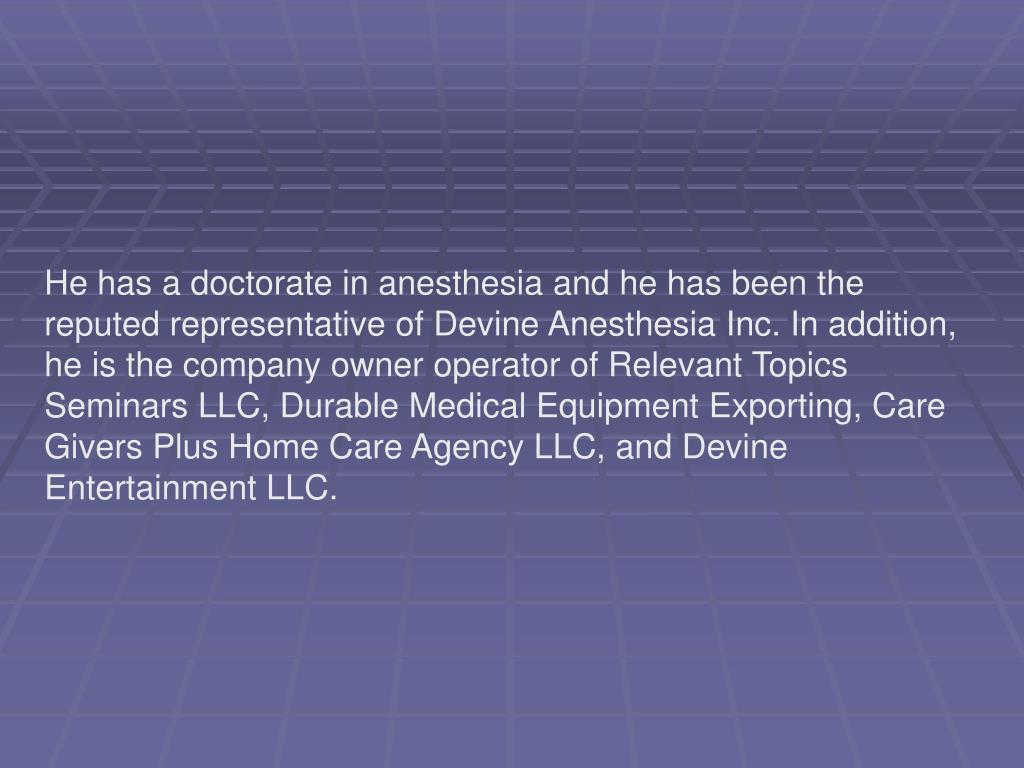 He has a doctorate in anesthesia and he has been the reputed representative of Devine Anesthesia Inc. In addition, he is the company owner operator of Relevant Topics Seminars LLC, Durable Medical Equipment Exporting, Care Givers Plus Home Care Agency LLC, and Devine Entertainment LLC.