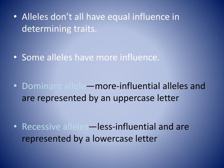 Alleles don't all have equal influence in determining traits.