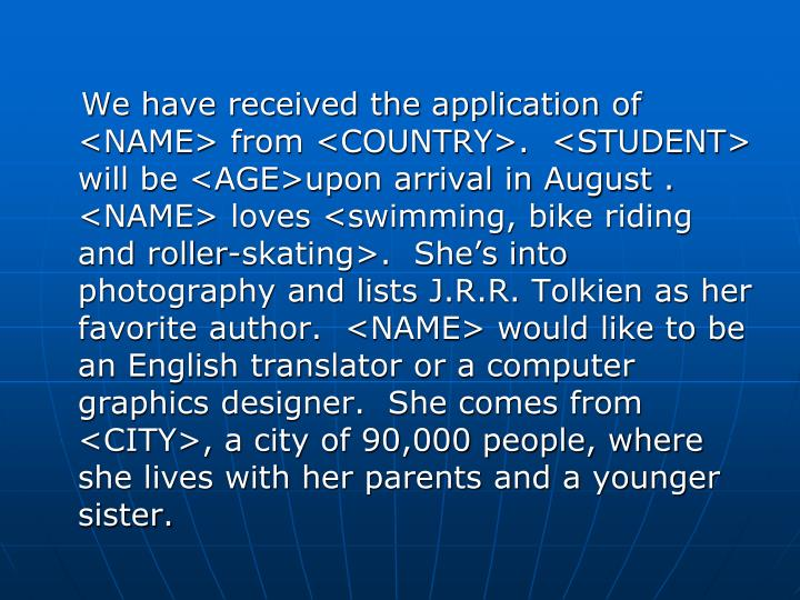 We have received the application of <NAME> from <COUNTRY>.  <STUDENT> will be <AGE>upon arrival in August . <NAME> loves <swimming, bike riding and roller-skating>.  She's into photography and lists J.R.R. Tolkien as her favorite author.  <NAME> would like to be an English translator or a computer graphics designer.  She comes from <CITY>, a city of 90,000 people, where she lives with her parents and a younger sister.