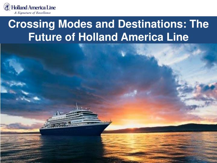 crossing modes and destinations the future of holland america line n.
